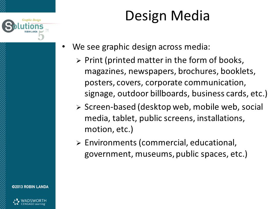 Design Media We see graphic design across media:  Print (printed matter in the form of books, magazines, newspapers, brochures, booklets, posters, co