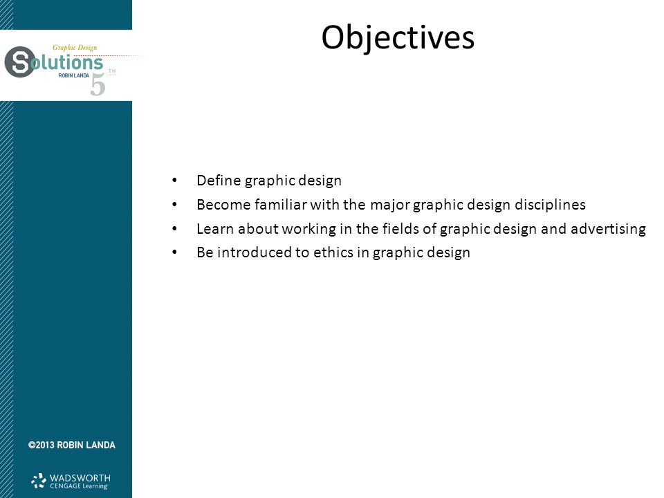 Objectives Define graphic design Become familiar with the major graphic design disciplines Learn about working in the fields of graphic design and adv
