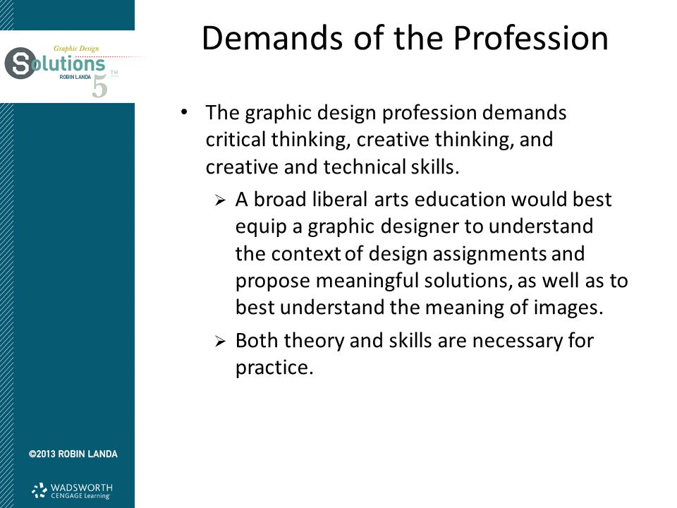 Demands of the Profession The graphic design profession demands critical thinking, creative thinking, and creative and technical skills.  A broad lib