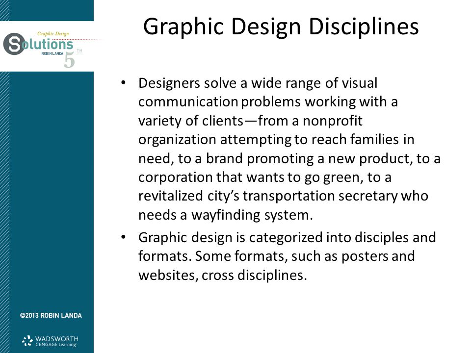 Graphic Design Disciplines Designers solve a wide range of visual communication problems working with a variety of clients—from a nonprofit organizati