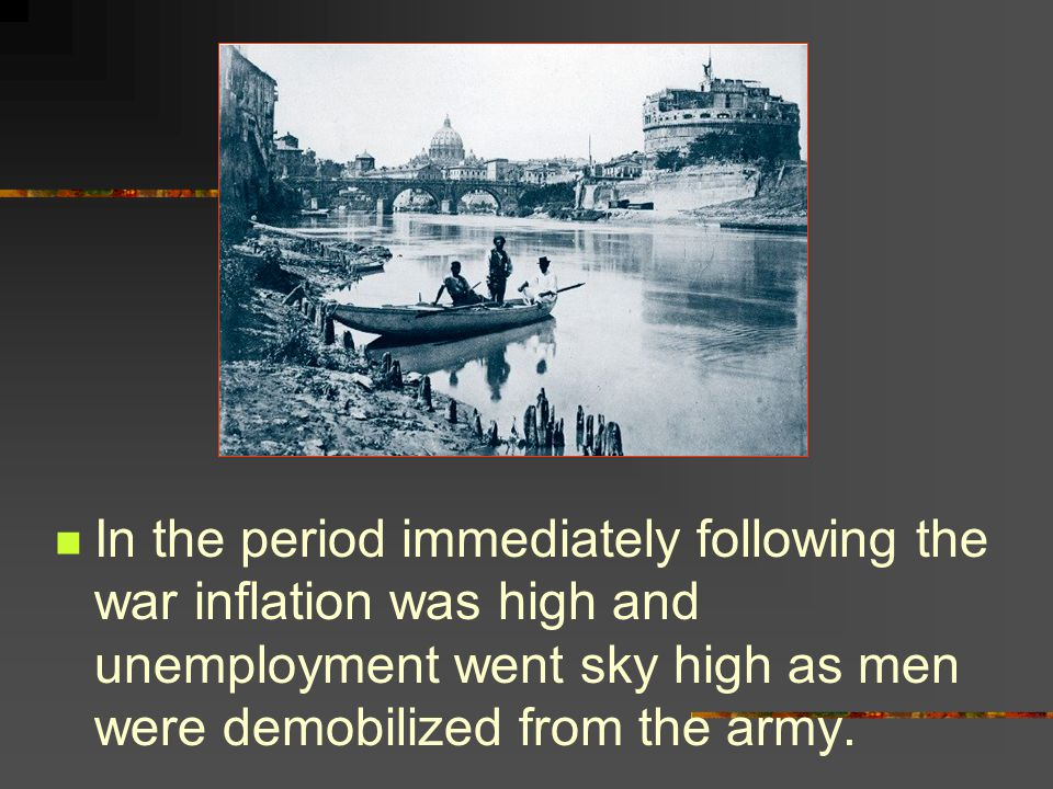 In the period immediately following the war inflation was high and unemployment went sky high as men were demobilized from the army.