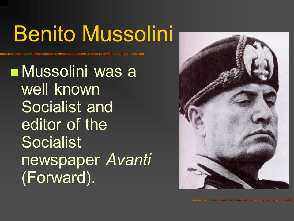 Benito Mussolini Mussolini was a well known Socialist and editor of the Socialist newspaper Avanti (Forward).
