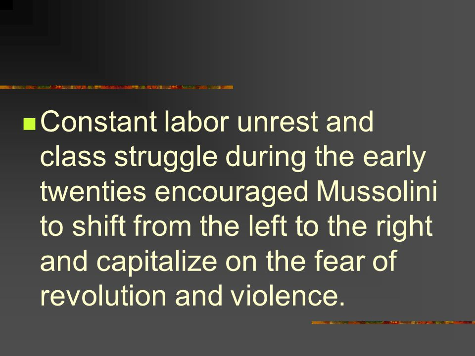 Constant labor unrest and class struggle during the early twenties encouraged Mussolini to shift from the left to the right and capitalize on the fear of revolution and violence.