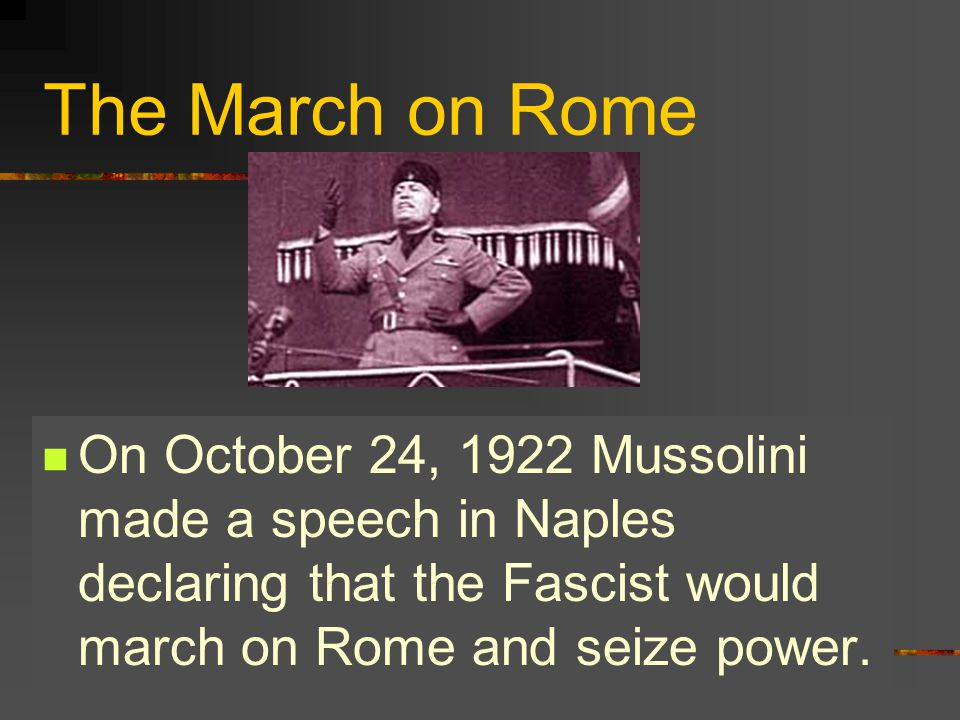 The March on Rome On October 24, 1922 Mussolini made a speech in Naples declaring that the Fascist would march on Rome and seize power.