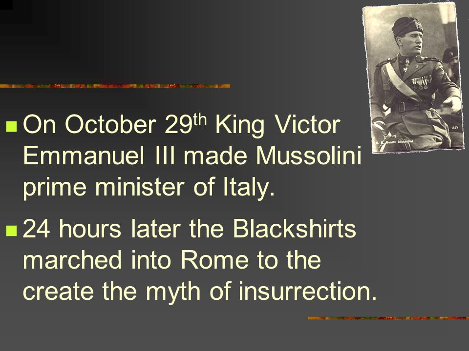 On October 29 th King Victor Emmanuel III made Mussolini prime minister of Italy.