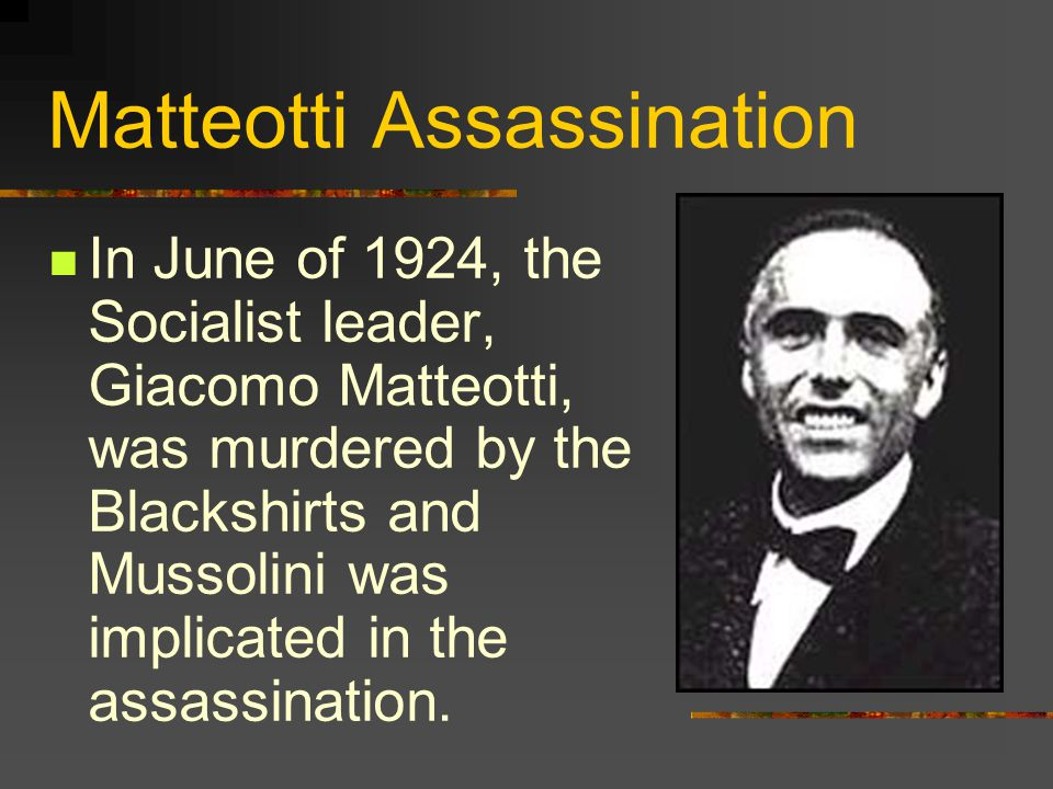 Matteotti Assassination In June of 1924, the Socialist leader, Giacomo Matteotti, was murdered by the Blackshirts and Mussolini was implicated in the assassination.