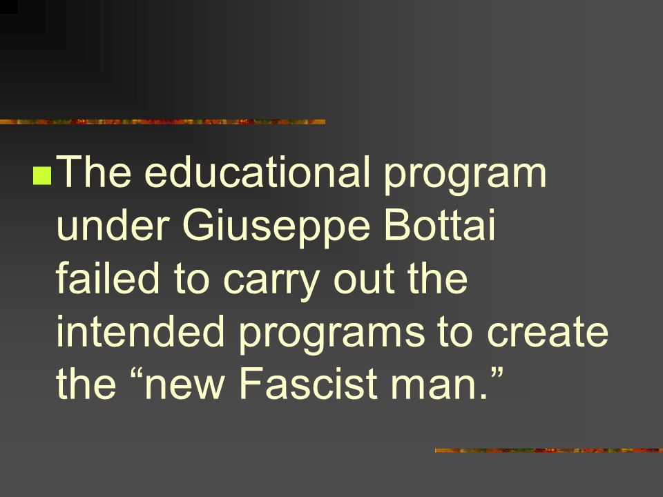 The educational program under Giuseppe Bottai failed to carry out the intended programs to create the new Fascist man.