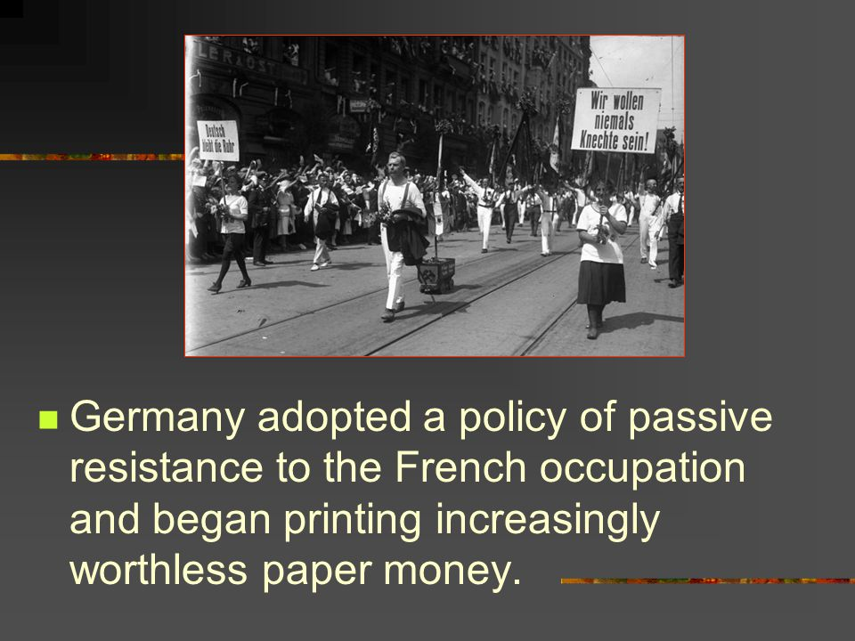 Germany adopted a policy of passive resistance to the French occupation and began printing increasingly worthless paper money.