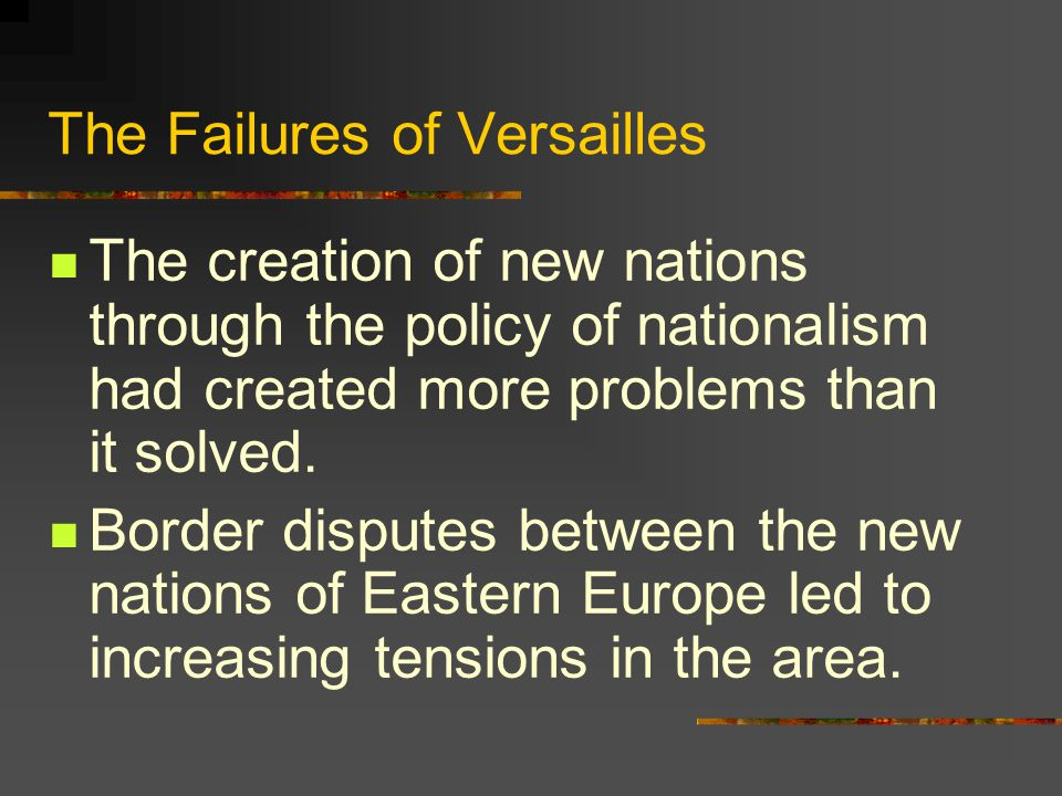The Failures of Versailles The creation of new nations through the policy of nationalism had created more problems than it solved.