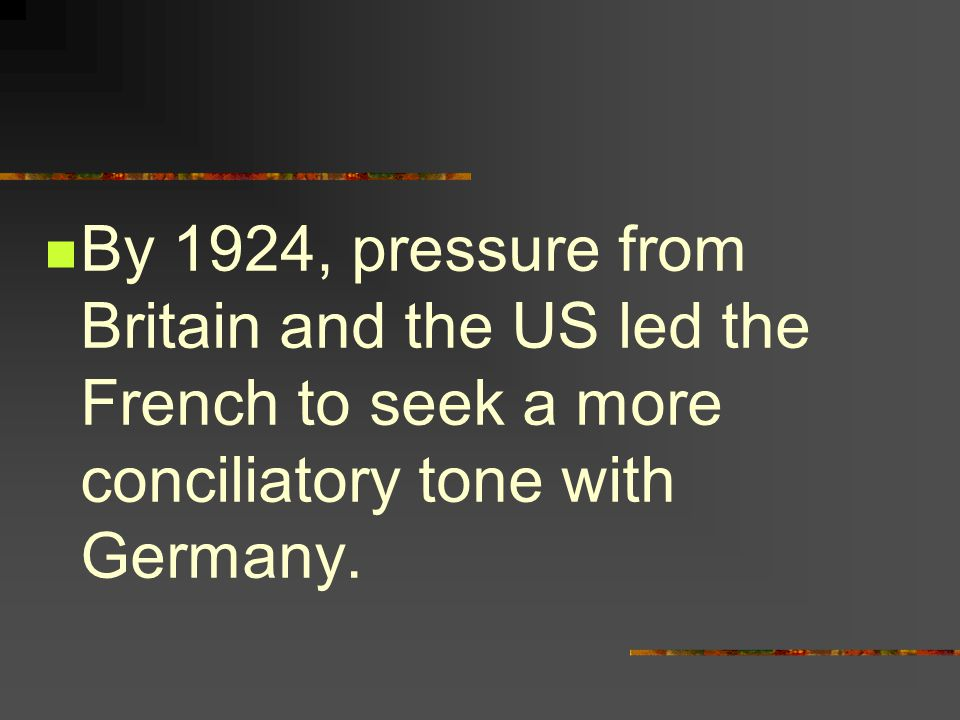 By 1924, pressure from Britain and the US led the French to seek a more conciliatory tone with Germany.