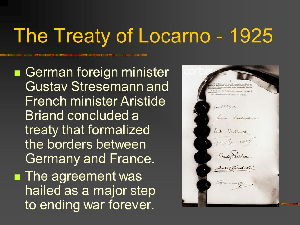 The Treaty of Locarno - 1925 German foreign minister Gustav Stresemann and French minister Aristide Briand concluded a treaty that formalized the borders between Germany and France.
