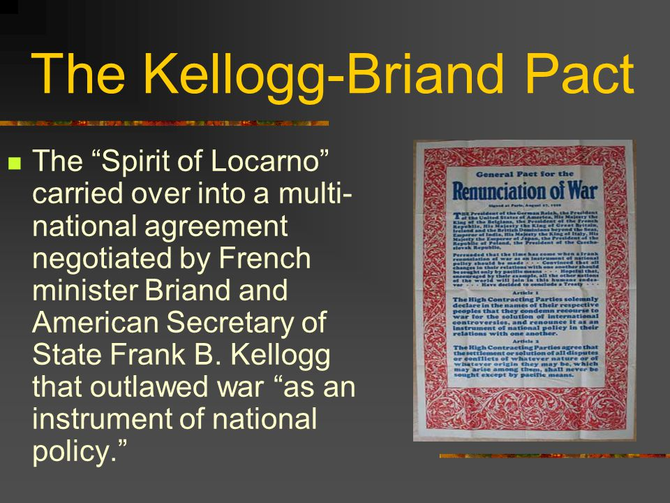 The Kellogg-Briand Pact The Spirit of Locarno carried over into a multi- national agreement negotiated by French minister Briand and American Secretary of State Frank B.