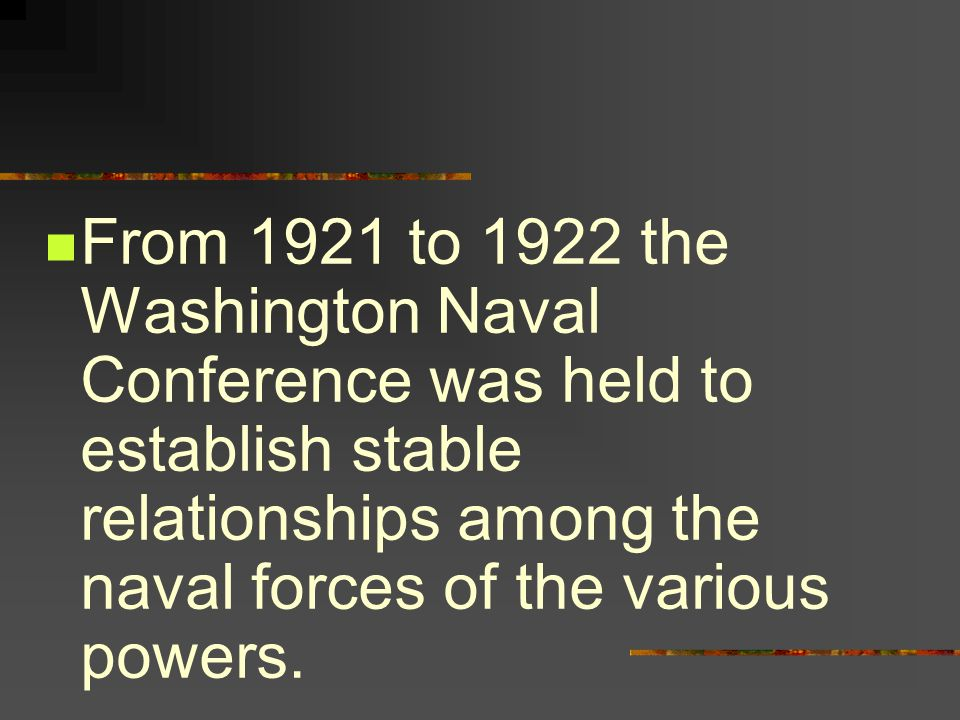 From 1921 to 1922 the Washington Naval Conference was held to establish stable relationships among the naval forces of the various powers.