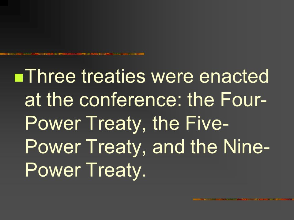 Three treaties were enacted at the conference: the Four- Power Treaty, the Five- Power Treaty, and the Nine- Power Treaty.