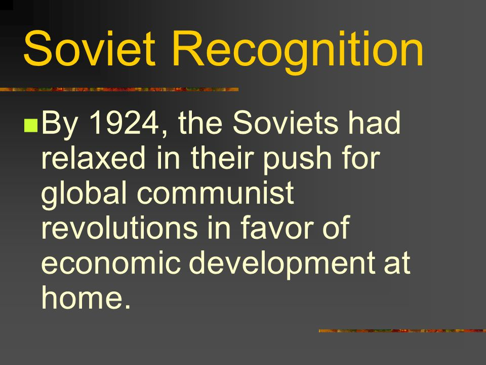 Soviet Recognition By 1924, the Soviets had relaxed in their push for global communist revolutions in favor of economic development at home.