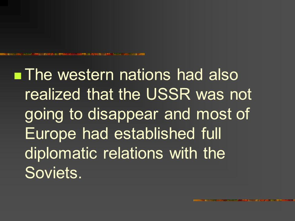 The western nations had also realized that the USSR was not going to disappear and most of Europe had established full diplomatic relations with the Soviets.