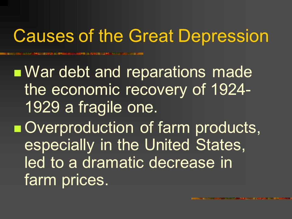 Causes of the Great Depression War debt and reparations made the economic recovery of 1924- 1929 a fragile one.