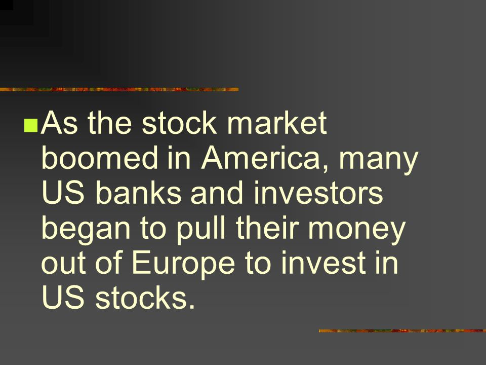 As the stock market boomed in America, many US banks and investors began to pull their money out of Europe to invest in US stocks.