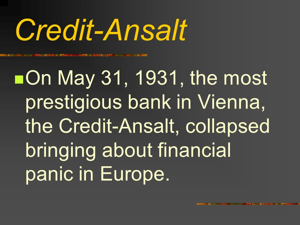 Credit-Ansalt On May 31, 1931, the most prestigious bank in Vienna, the Credit-Ansalt, collapsed bringing about financial panic in Europe.