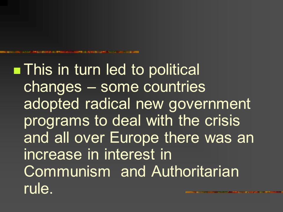 This in turn led to political changes – some countries adopted radical new government programs to deal with the crisis and all over Europe there was an increase in interest in Communism and Authoritarian rule.