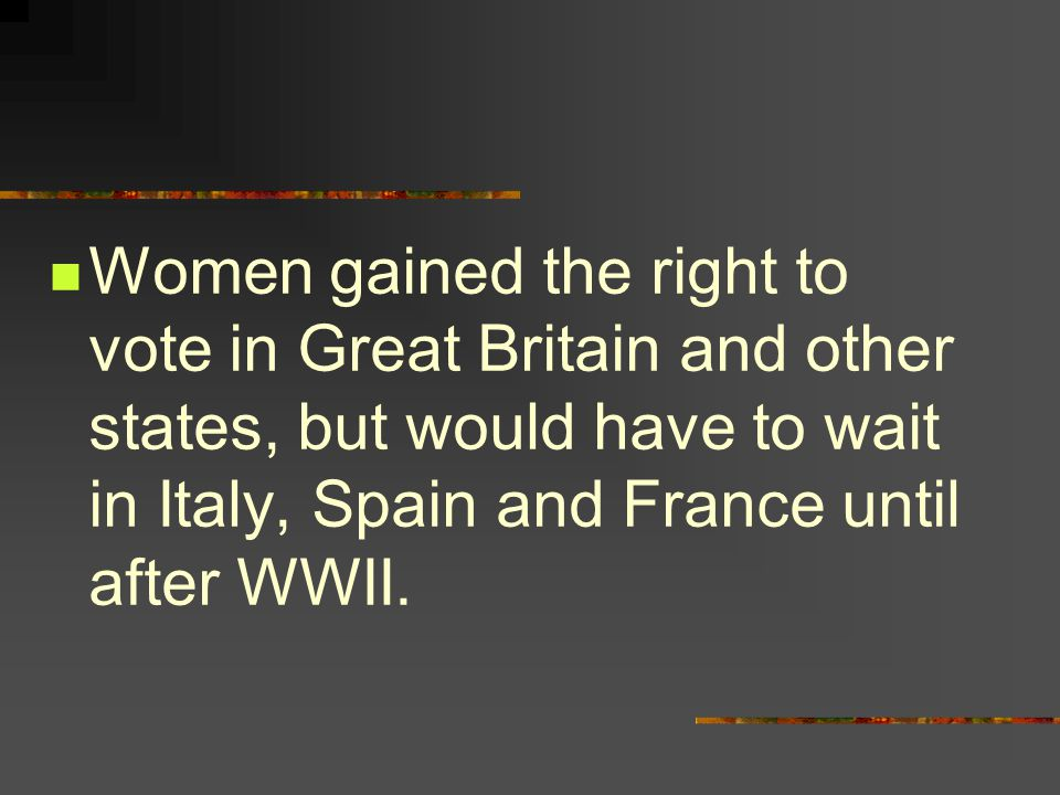 Women gained the right to vote in Great Britain and other states, but would have to wait in Italy, Spain and France until after WWII.