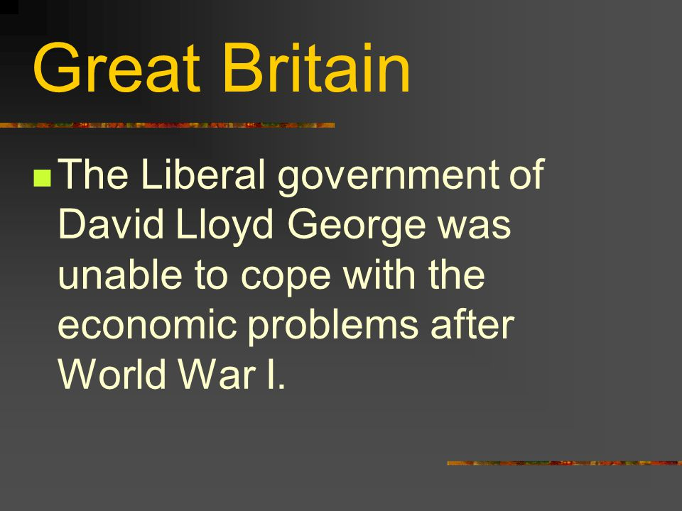 Great Britain The Liberal government of David Lloyd George was unable to cope with the economic problems after World War I.