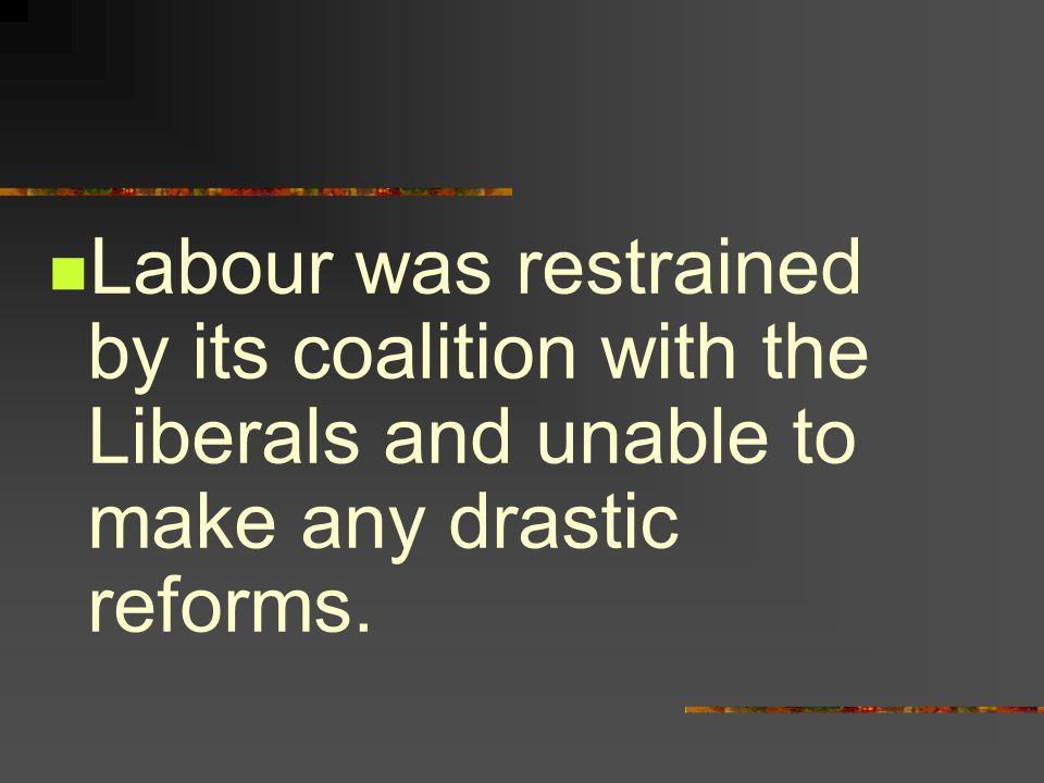 Labour was restrained by its coalition with the Liberals and unable to make any drastic reforms.