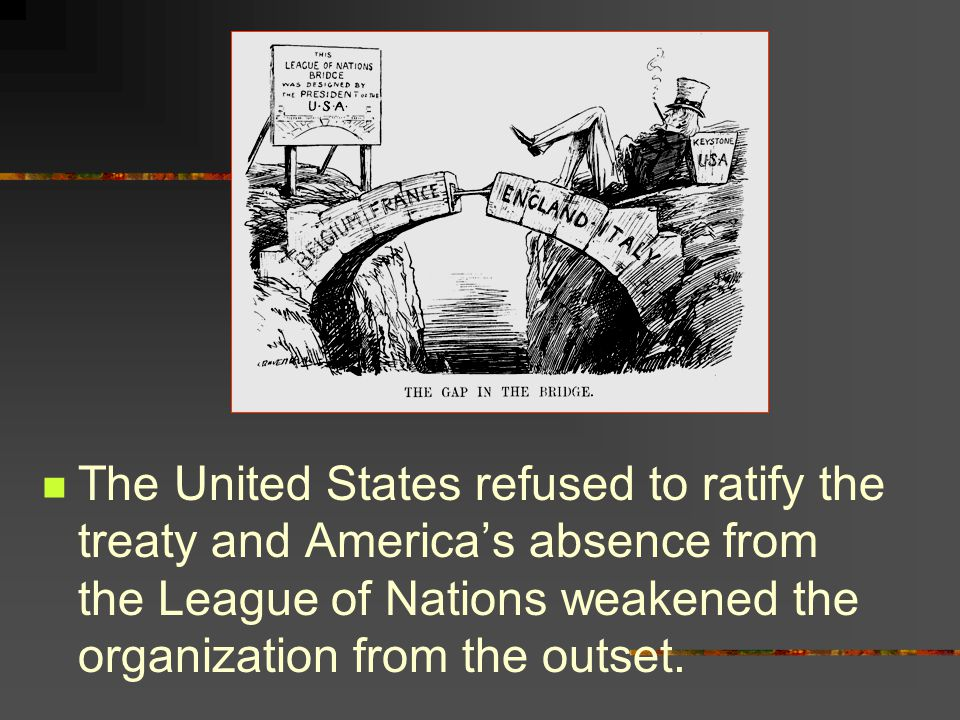 The United States refused to ratify the treaty and America's absence from the League of Nations weakened the organization from the outset.