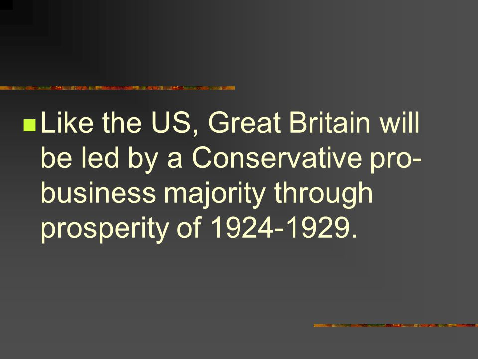 Like the US, Great Britain will be led by a Conservative pro- business majority through prosperity of 1924-1929.