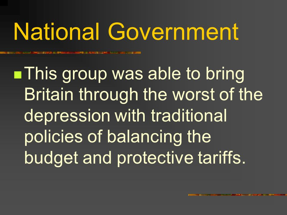 National Government This group was able to bring Britain through the worst of the depression with traditional policies of balancing the budget and protective tariffs.