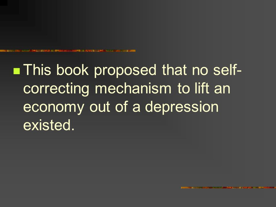 This book proposed that no self- correcting mechanism to lift an economy out of a depression existed.
