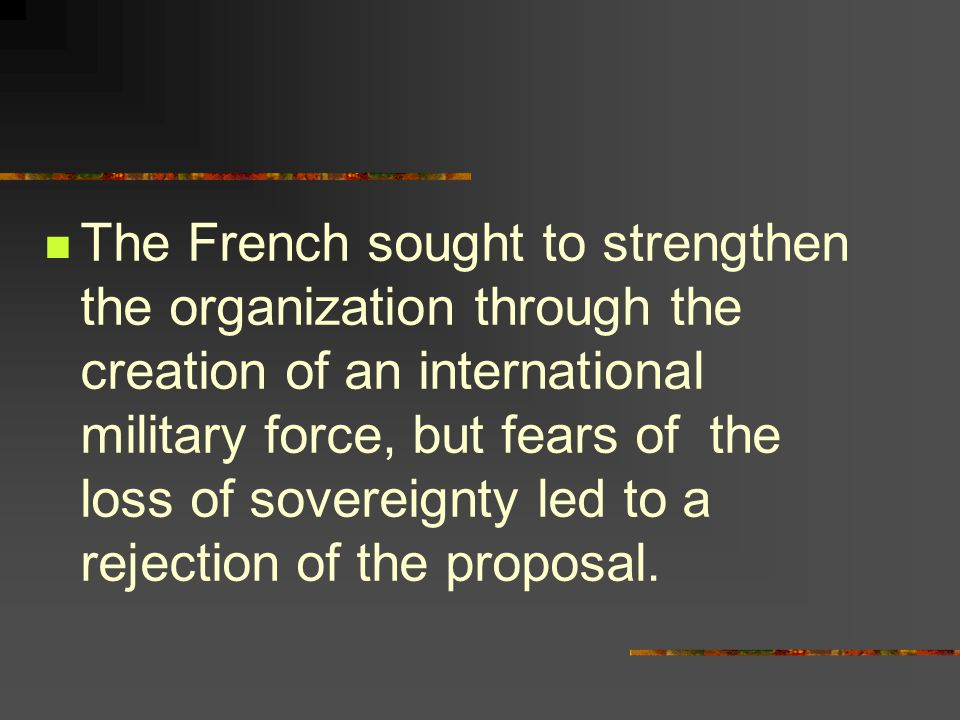 The French sought to strengthen the organization through the creation of an international military force, but fears of the loss of sovereignty led to a rejection of the proposal.