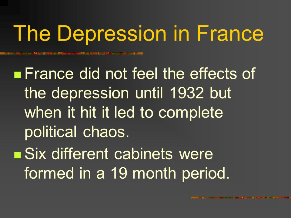 The Depression in France France did not feel the effects of the depression until 1932 but when it hit it led to complete political chaos.