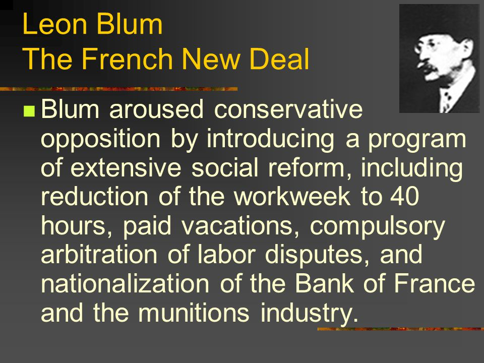 Leon Blum The French New Deal Blum aroused conservative opposition by introducing a program of extensive social reform, including reduction of the workweek to 40 hours, paid vacations, compulsory arbitration of labor disputes, and nationalization of the Bank of France and the munitions industry.
