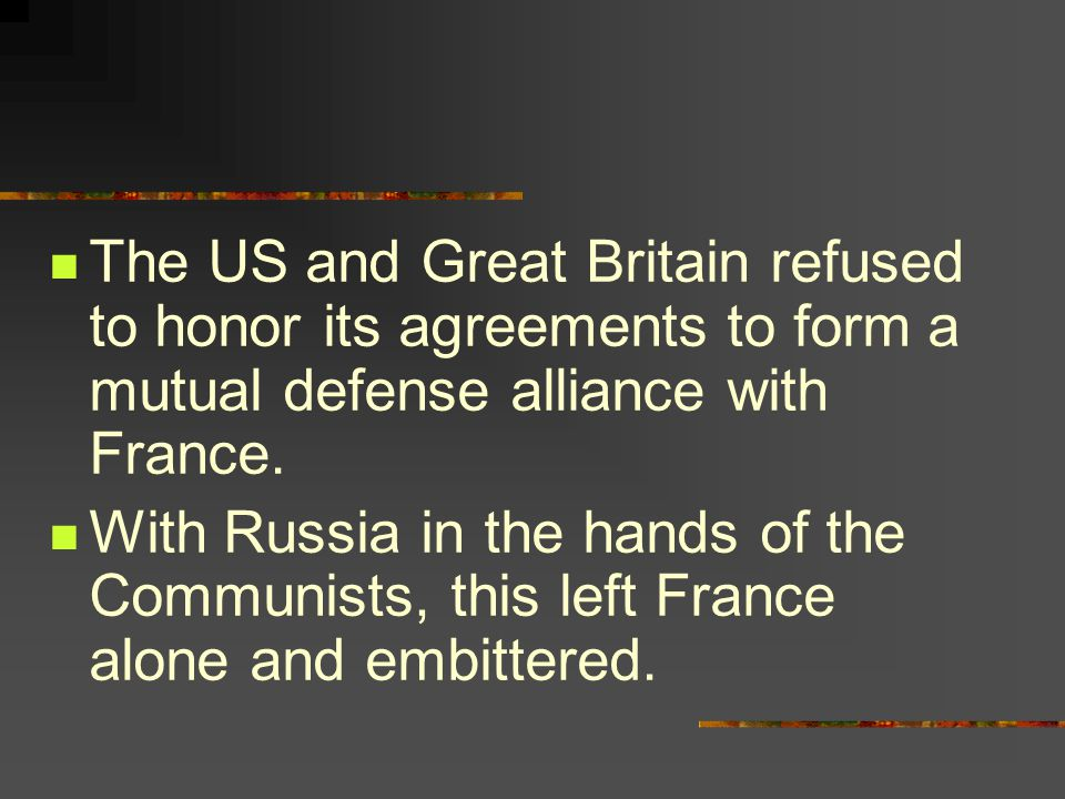 The US and Great Britain refused to honor its agreements to form a mutual defense alliance with France.
