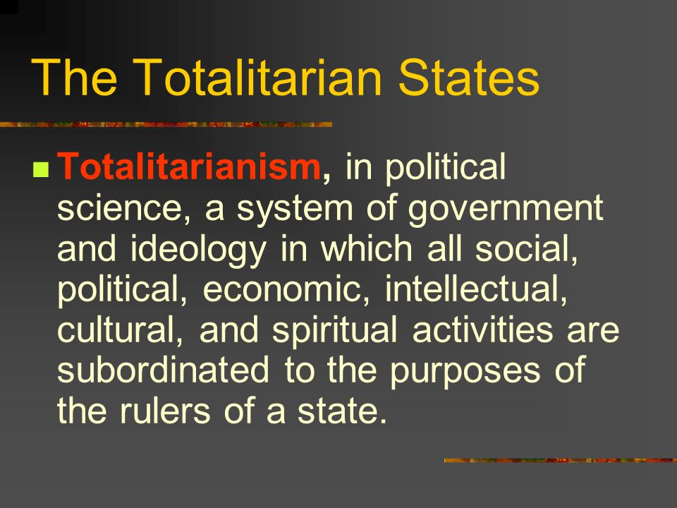 The Totalitarian States Totalitarianism, in political science, a system of government and ideology in which all social, political, economic, intellectual, cultural, and spiritual activities are subordinated to the purposes of the rulers of a state.