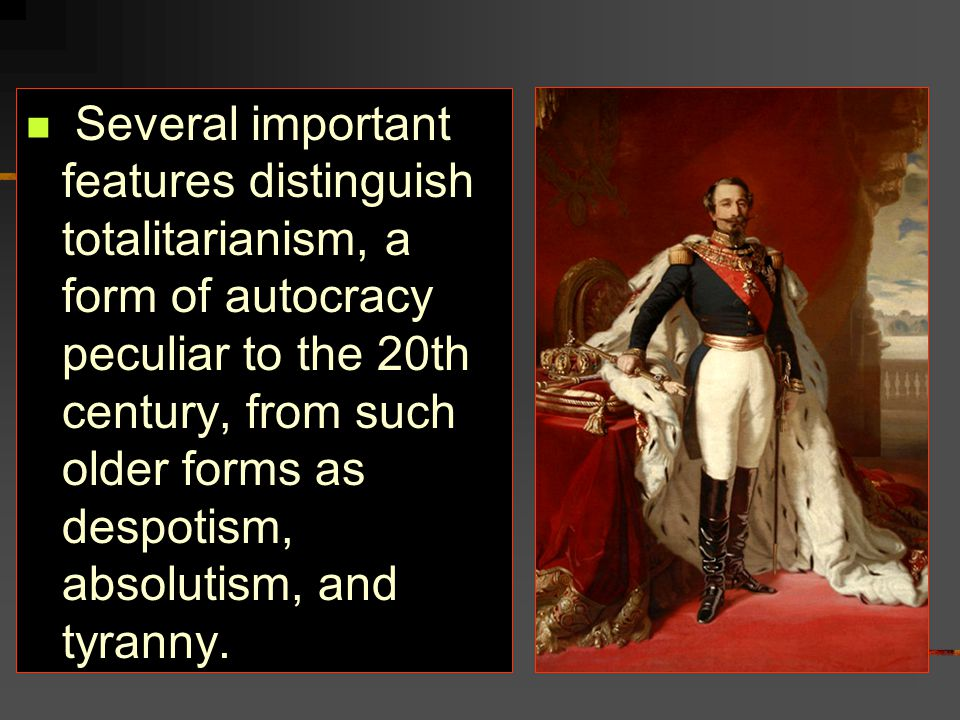 Several important features distinguish totalitarianism, a form of autocracy peculiar to the 20th century, from such older forms as despotism, absolutism, and tyranny.