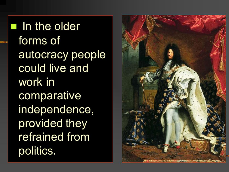 In the older forms of autocracy people could live and work in comparative independence, provided they refrained from politics.