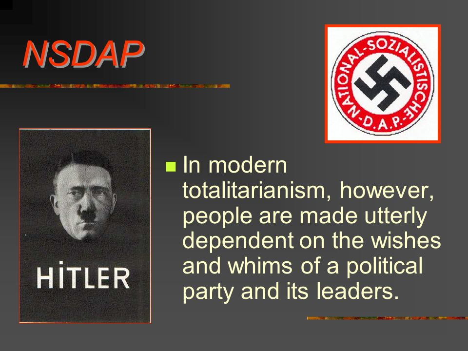 NSDAP In modern totalitarianism, however, people are made utterly dependent on the wishes and whims of a political party and its leaders.