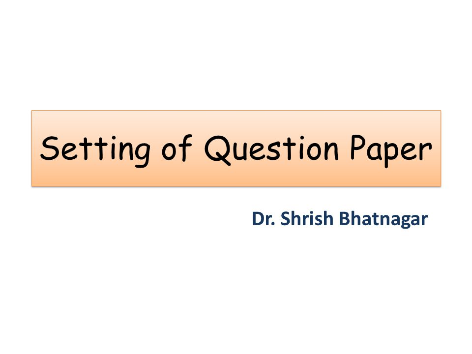 Setting of Question Paper Dr. Shrish Bhatnagar