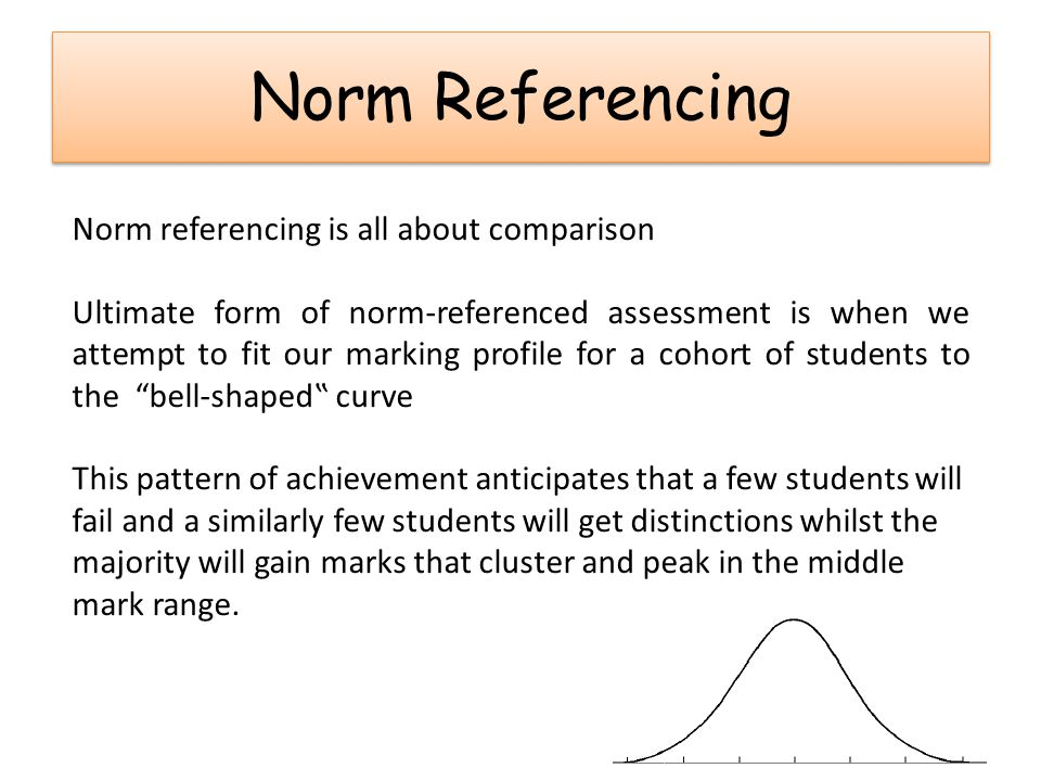 Norm Referencing Norm referencing is all about comparison Ultimate form of norm-referenced assessment is when we attempt to fit our marking profile fo