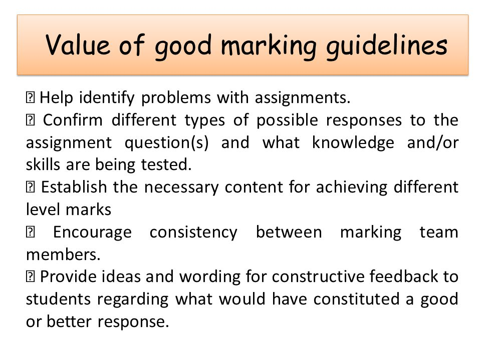 Value of good marking guidelines  Help identify problems with assignments.  Confirm different types of possible responses to the assignment question