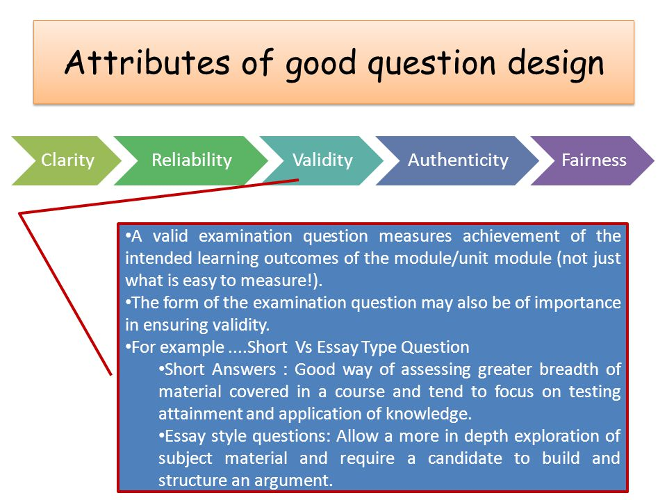 Attributes of good question design ClarityReliabilityValidityAuthenticityFairness A valid examination question measures achievement of the intended le