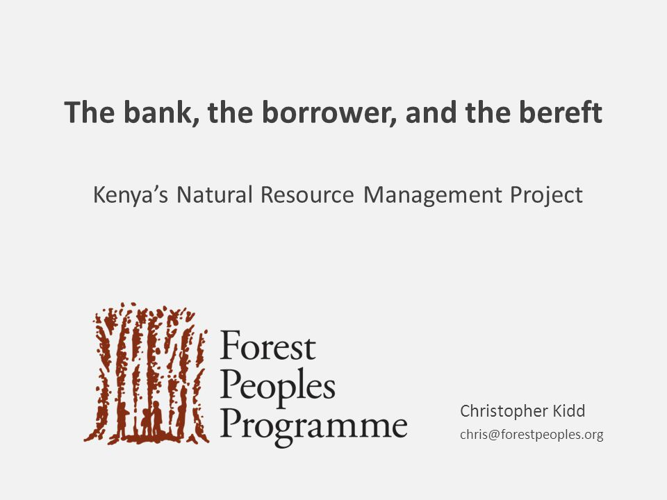 The bank, the borrower, and the bereft Kenya's Natural Resource Management Project Christopher Kidd chris@forestpeoples.org