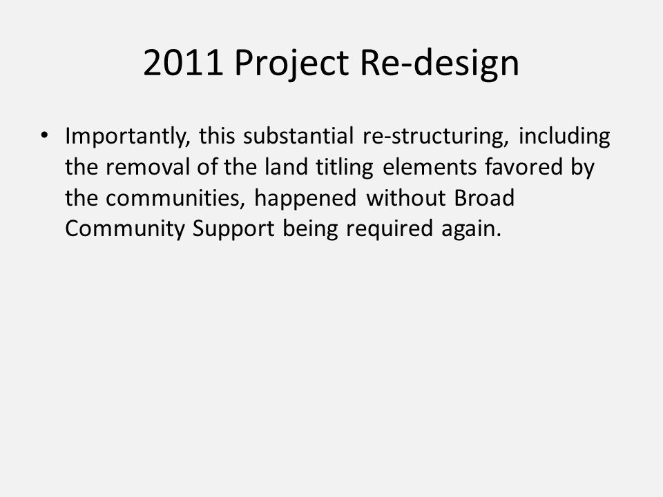 2011 Project Re-design Importantly, this substantial re-structuring, including the removal of the land titling elements favored by the communities, ha