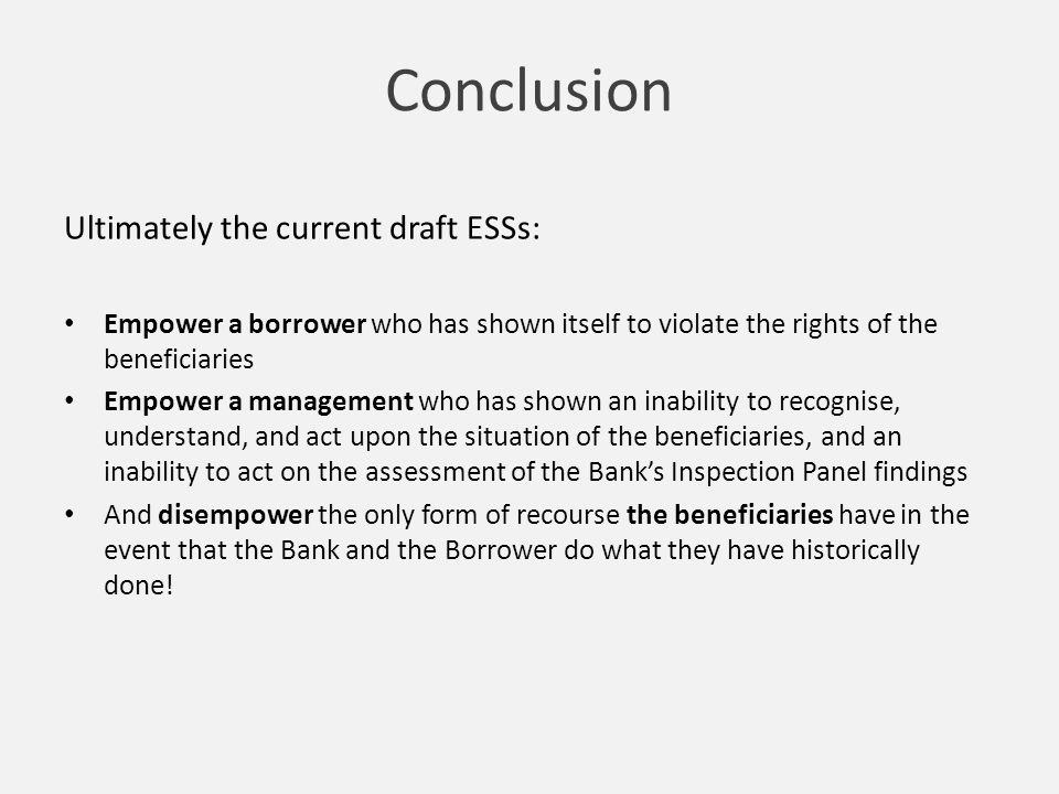Conclusion Ultimately the current draft ESSs: Empower a borrower who has shown itself to violate the rights of the beneficiaries Empower a management