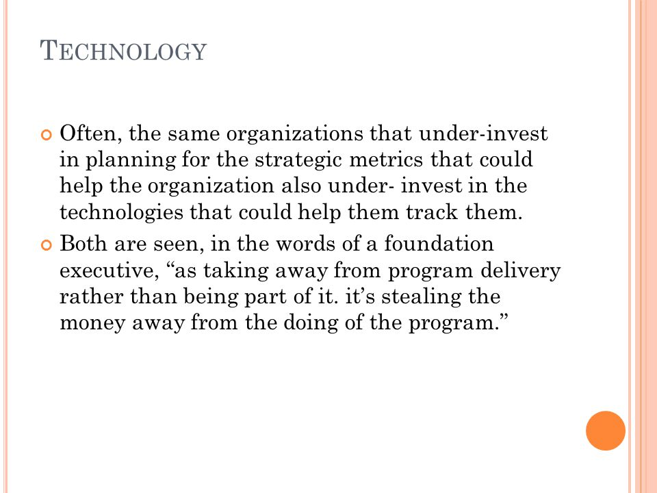 T ECHNOLOGY Often, the same organizations that under-invest in planning for the strategic metrics that could help the organization also under- invest in the technologies that could help them track them.