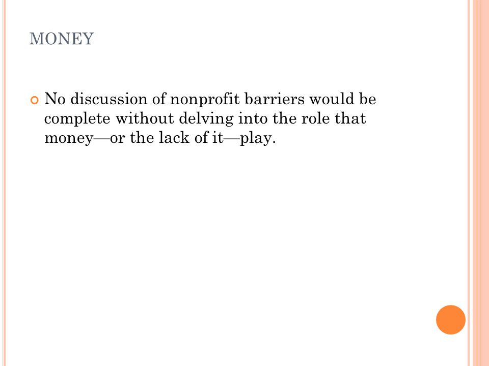 MONEY No discussion of nonprofit barriers would be complete without delving into the role that money—or the lack of it—play.