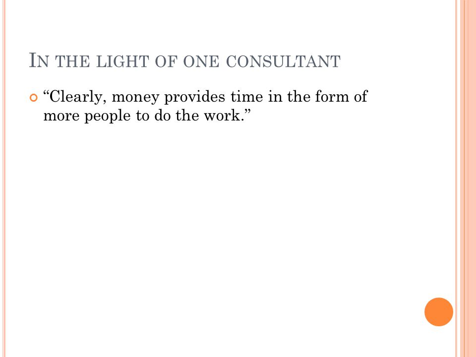 I N THE LIGHT OF ONE CONSULTANT Clearly, money provides time in the form of more people to do the work.