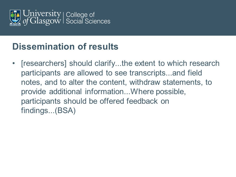 Dissemination of results [researchers] should clarify...the extent to which research participants are allowed to see transcripts...and field notes, and to alter the content, withdraw statements, to provide additional information...Where possible, participants should be offered feedback on findings...(BSA)